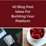 40 Blog Post Ideas for Building Your Platform