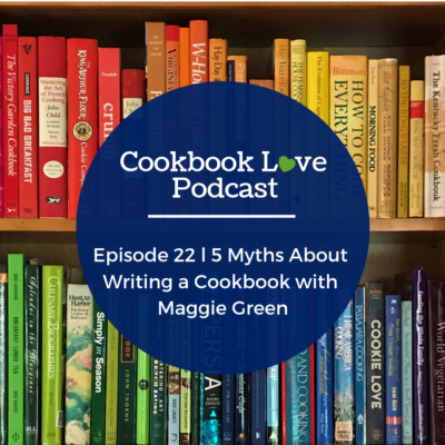 Episode 22 l 5 Myths About Writing a Cookbook with Maggie Green