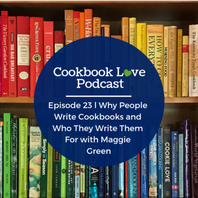 Episode 23 l Why People Write Cookbooks and Who They Write Them For with Maggie Green