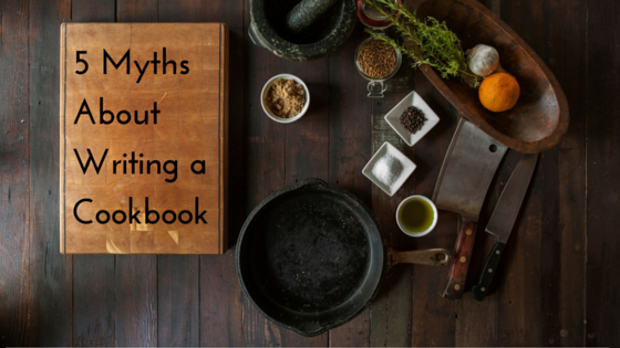5 Myths About Writing a Cookbook
